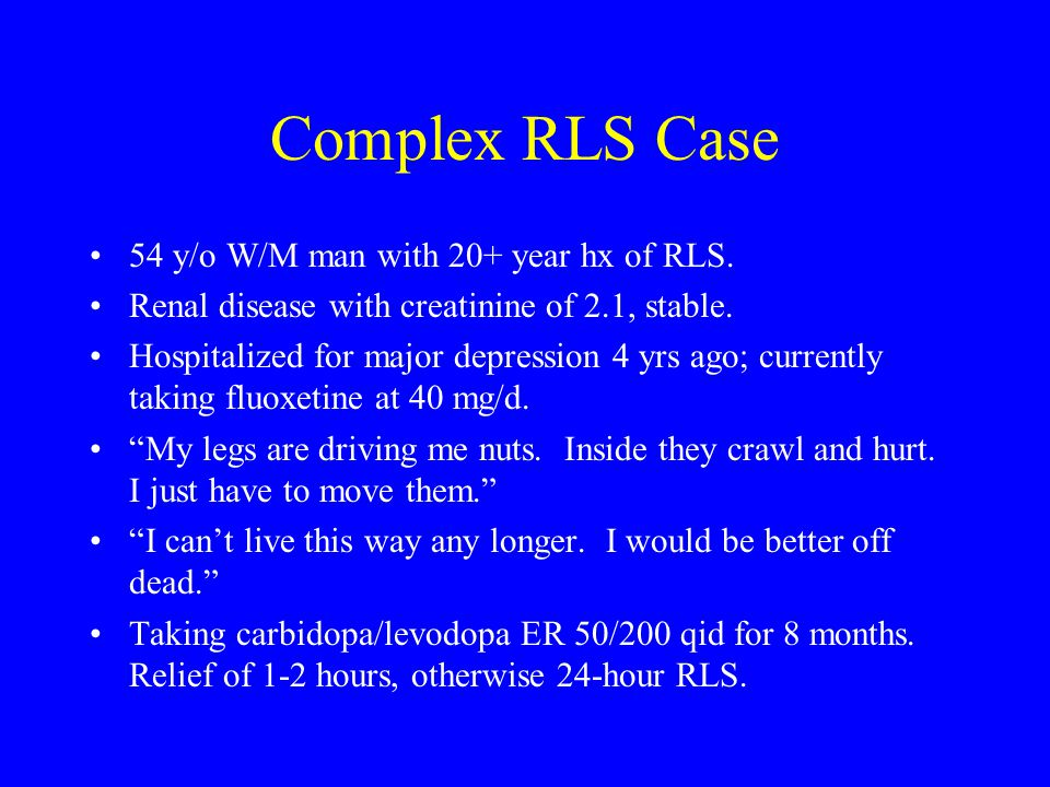 Complex RLS Case 54 y/o W/M man with 20+ year hx of RLS. Renal disease with creatinine of 2.1, stable. Hospitalized for major depression 4 yrs ago; cu