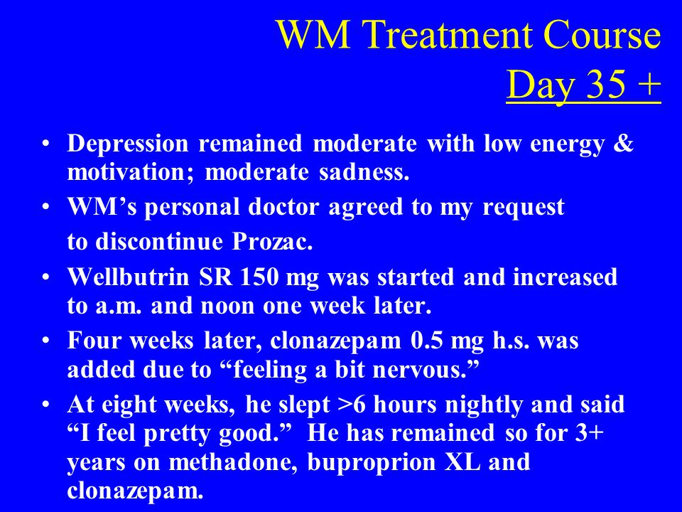WM Treatment Course Day 35 + Depression remained moderate with low energy & motivation; moderate sadness. WM's personal doctor agreed to my request to