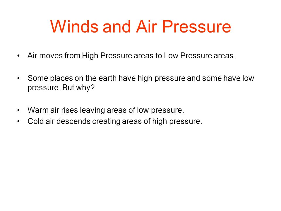 Winds and Air Pressure Air moves from High Pressure areas to Low Pressure areas. Some places on the earth have high pressure and some have low pressur