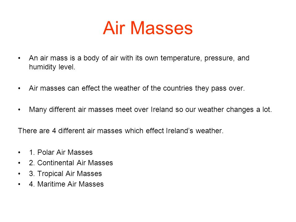Air Masses An air mass is a body of air with its own temperature, pressure, and humidity level. Air masses can effect the weather of the countries the