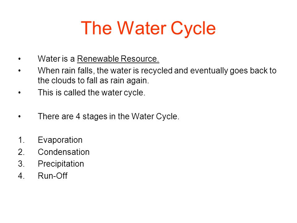 The Water Cycle Water is a Renewable Resource. When rain falls, the water is recycled and eventually goes back to the clouds to fall as rain again. Th