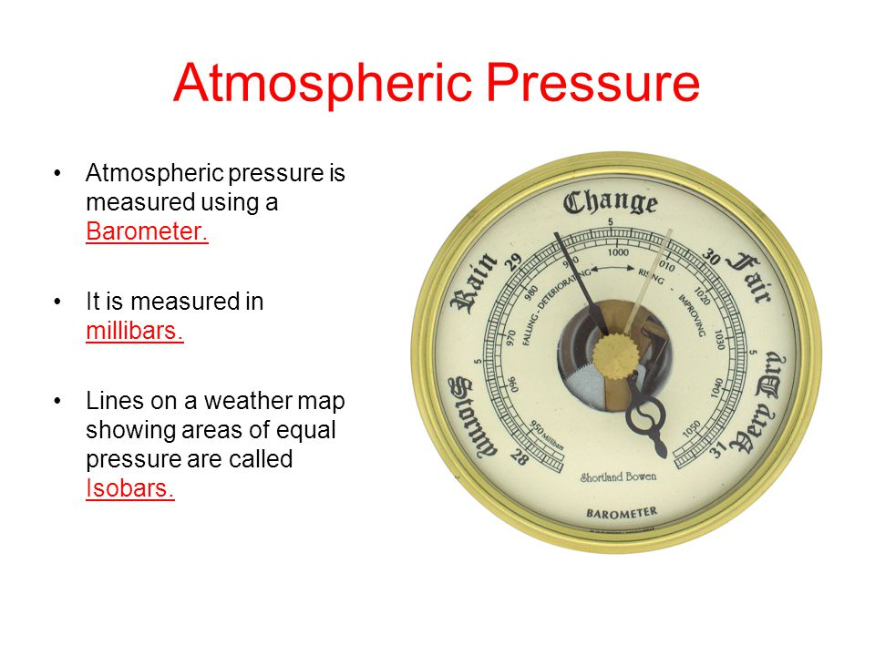Atmospheric Pressure Atmospheric pressure is measured using a Barometer. It is measured in millibars. Lines on a weather map showing areas of equal pr