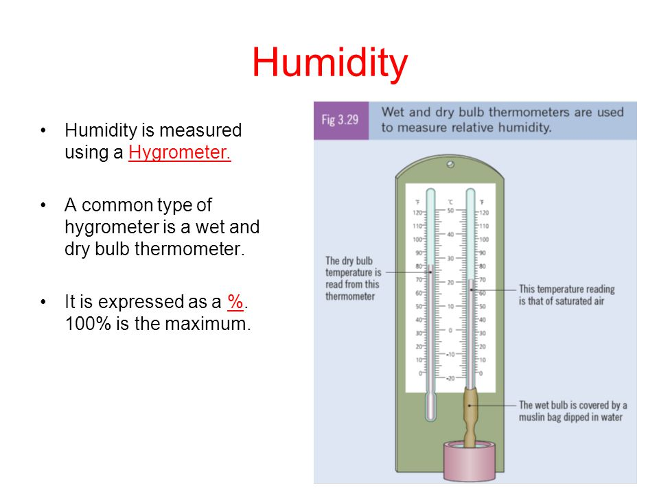 Humidity Humidity is measured using a Hygrometer. A common type of hygrometer is a wet and dry bulb thermometer. It is expressed as a %. 100% is the m