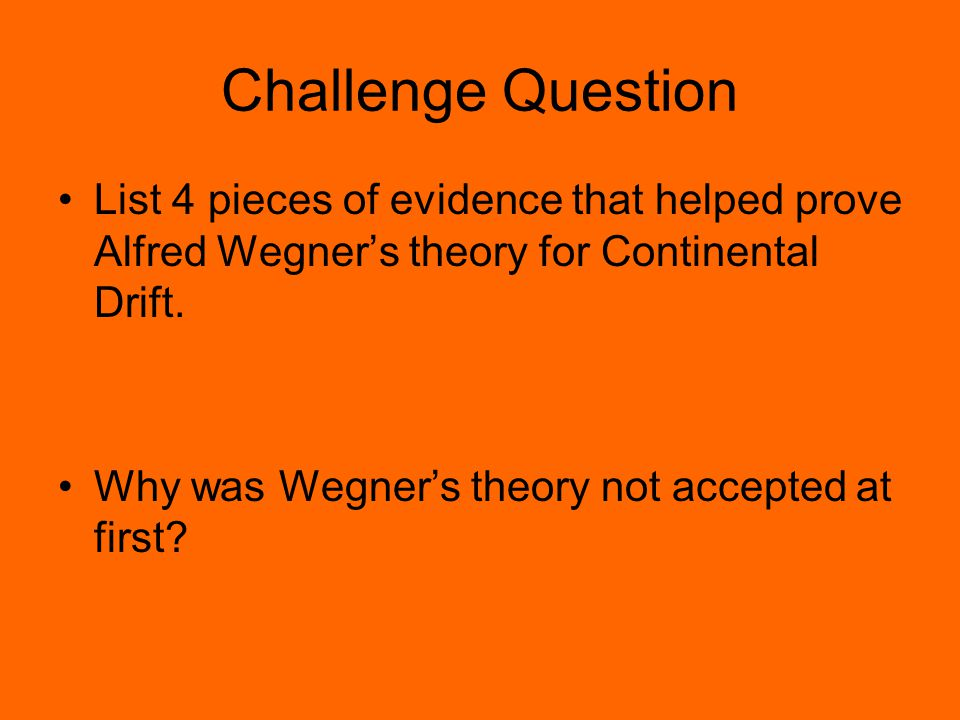 Challenge Question List 4 pieces of evidence that helped prove Alfred Wegner's theory for Continental Drift. Why was Wegner's theory not accepted at f