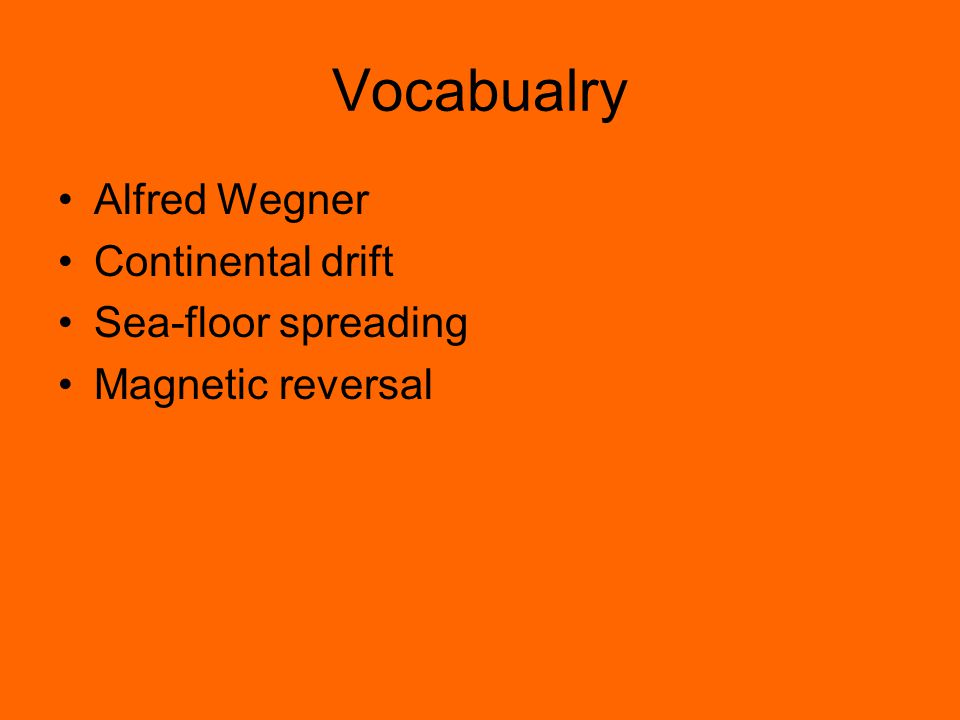 Vocabualry Alfred Wegner Continental drift Sea-floor spreading Magnetic reversal