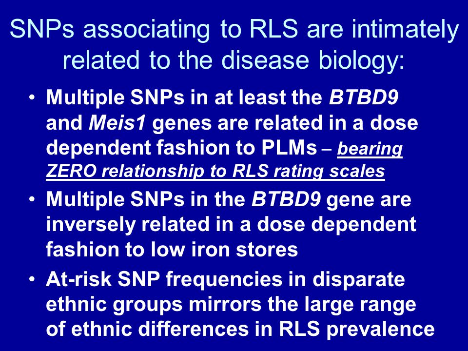 SNPs associating to RLS are intimately related to the disease biology: Multiple SNPs in at least the BTBD9 and Meis1 genes are related in a dose depen