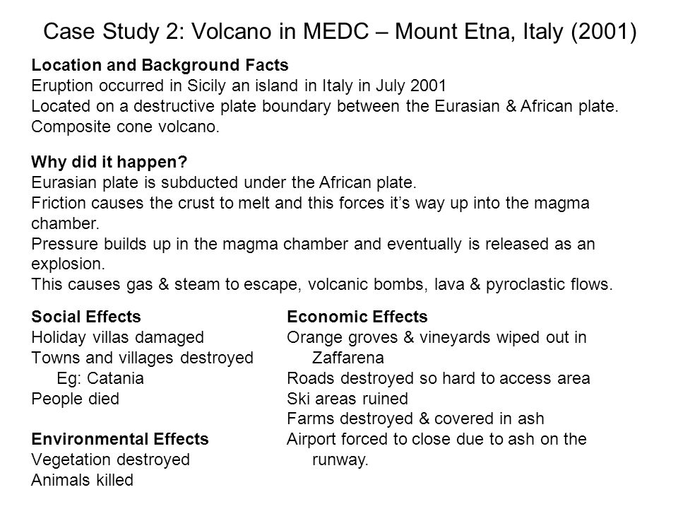 Case Study 2: Volcano in MEDC – Mount Etna, Italy (2001) Location and Background Facts Eruption occurred in Sicily an island in Italy in July 2001 Located on a destructive plate boundary between the Eurasian & African plate.