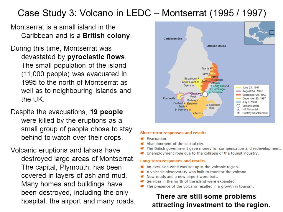 Case Study 3: Volcano in LEDC – Montserrat (1995 / 1997) Montserrat is a small island in the Caribbean and is a British colony.