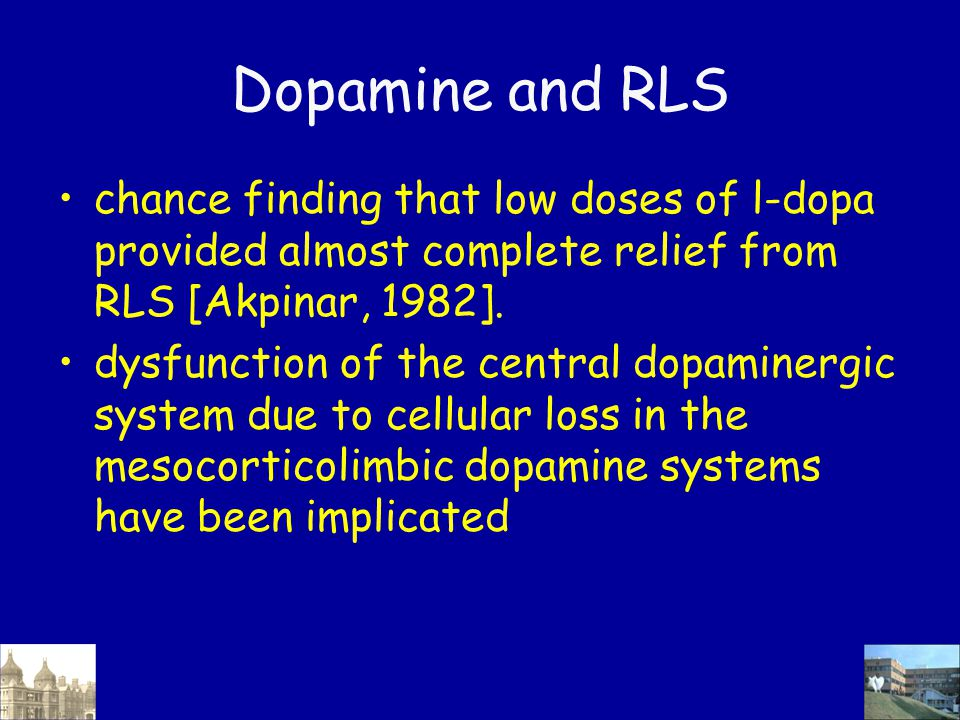 Dopamine and RLS chance finding that low doses of l-dopa provided almost complete relief from RLS [Akpinar, 1982]. dysfunction of the central dopamine