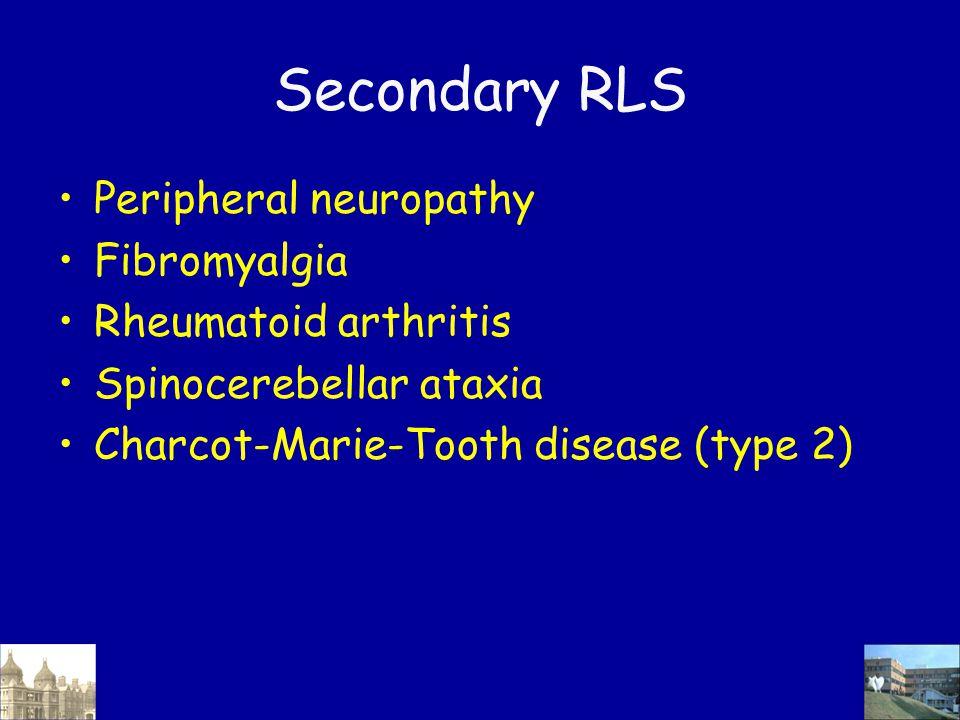 Secondary RLS Peripheral neuropathy Fibromyalgia Rheumatoid arthritis Spinocerebellar ataxia Charcot-Marie-Tooth disease (type 2)