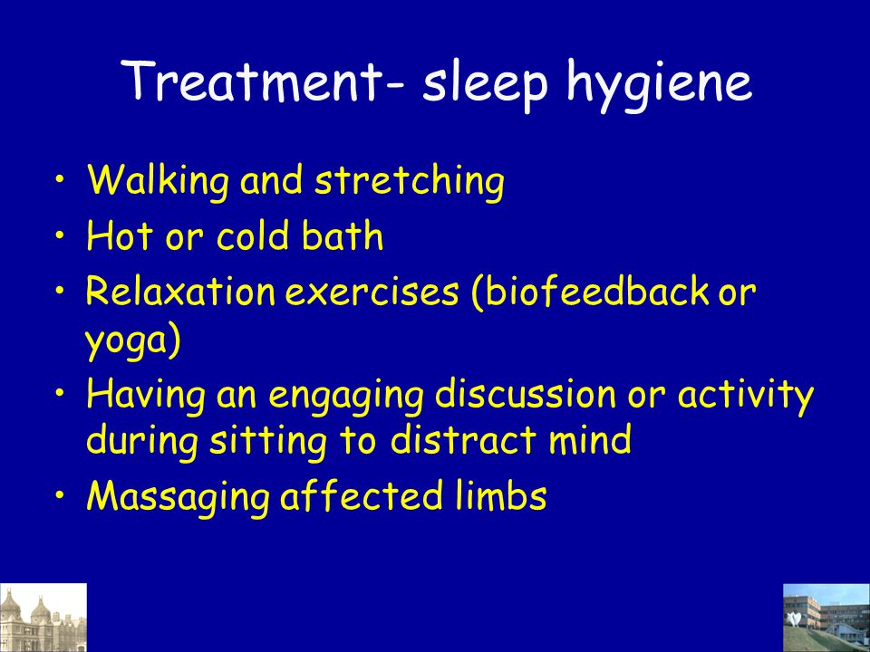 Treatment- sleep hygiene Walking and stretching Hot or cold bath Relaxation exercises (biofeedback or yoga) Having an engaging discussion or activity