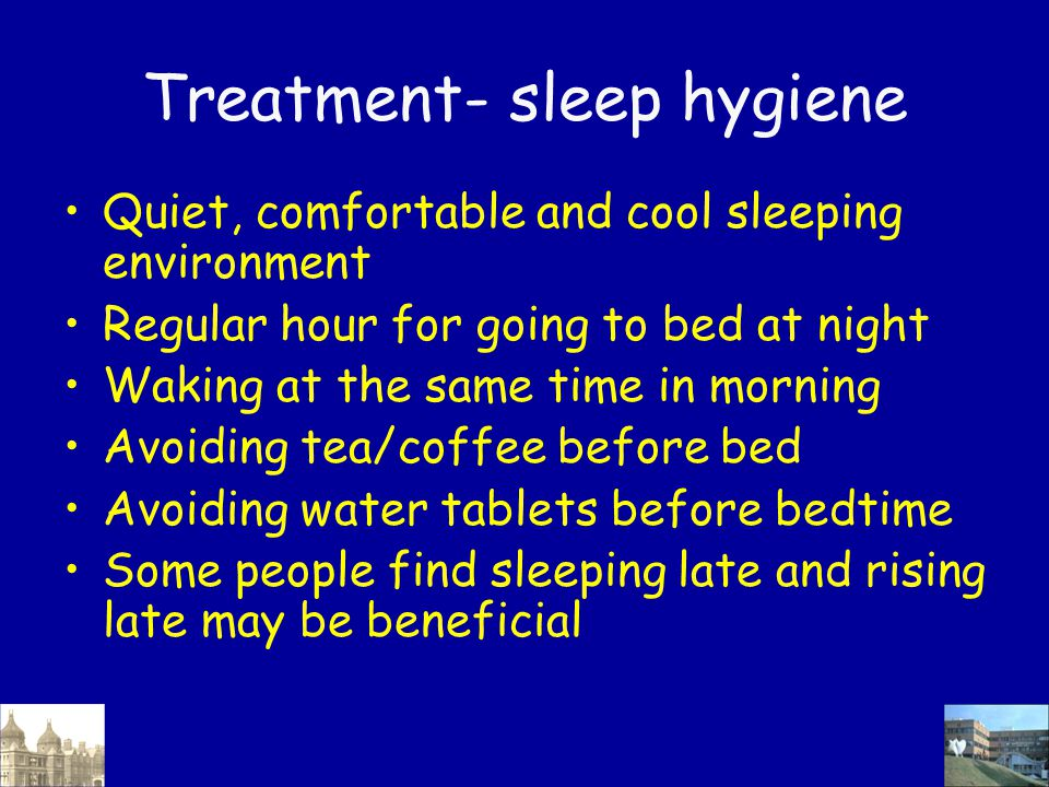 Treatment- sleep hygiene Quiet, comfortable and cool sleeping environment Regular hour for going to bed at night Waking at the same time in morning Av