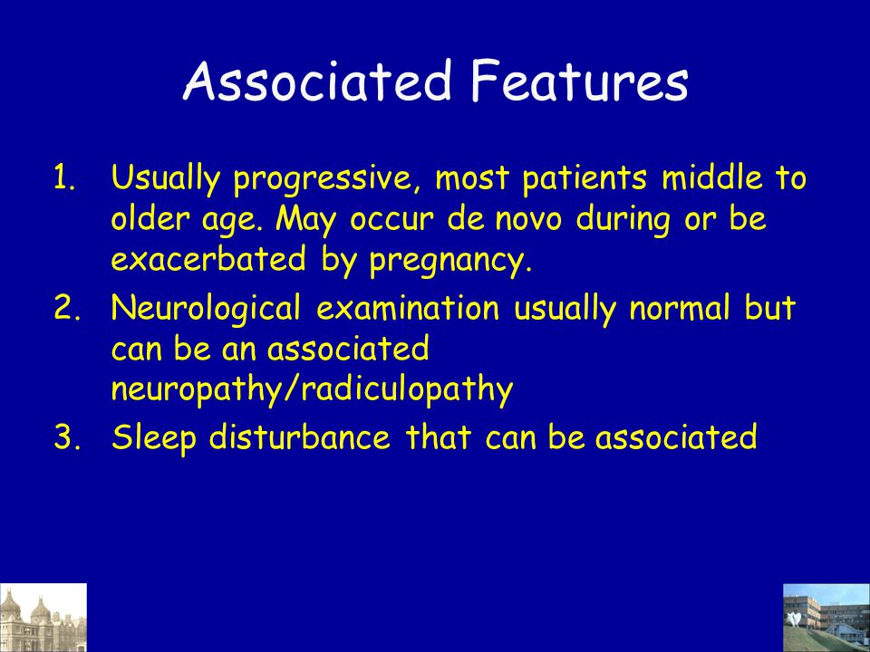 Associated Features 1.Usually progressive, most patients middle to older age. May occur de novo during or be exacerbated by pregnancy. 2.Neurological