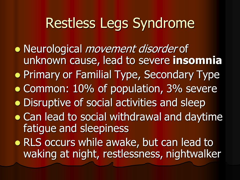 Restless Legs Syndrome Neurological movement disorder of unknown cause, lead to severe insomnia Neurological movement disorder of unknown cause, lead to severe insomnia Primary or Familial Type, Secondary Type Primary or Familial Type, Secondary Type Common: 10% of population, 3% severe Common: 10% of population, 3% severe Disruptive of social activities and sleep Disruptive of social activities and sleep Can lead to social withdrawal and daytime fatigue and sleepiness Can lead to social withdrawal and daytime fatigue and sleepiness RLS occurs while awake, but can lead to waking at night, restlessness, nightwalker RLS occurs while awake, but can lead to waking at night, restlessness, nightwalker