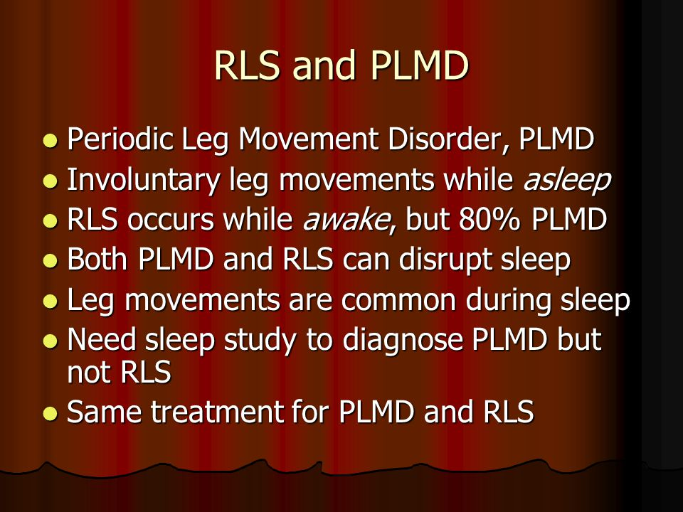 RLS and PLMD Periodic Leg Movement Disorder, PLMD Periodic Leg Movement Disorder, PLMD Involuntary leg movements while asleep Involuntary leg movements while asleep RLS occurs while awake, but 80% PLMD RLS occurs while awake, but 80% PLMD Both PLMD and RLS can disrupt sleep Both PLMD and RLS can disrupt sleep Leg movements are common during sleep Leg movements are common during sleep Need sleep study to diagnose PLMD but not RLS Need sleep study to diagnose PLMD but not RLS Same treatment for PLMD and RLS Same treatment for PLMD and RLS
