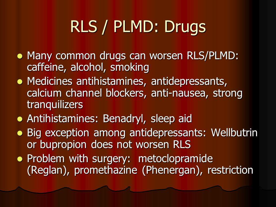 RLS / PLMD: Drugs Many common drugs can worsen RLS/PLMD: caffeine, alcohol, smoking Many common drugs can worsen RLS/PLMD: caffeine, alcohol, smoking Medicines antihistamines, antidepressants, calcium channel blockers, anti-nausea, strong tranquilizers Medicines antihistamines, antidepressants, calcium channel blockers, anti-nausea, strong tranquilizers Antihistamines: Benadryl, sleep aid Antihistamines: Benadryl, sleep aid Big exception among antidepressants: Wellbutrin or bupropion does not worsen RLS Big exception among antidepressants: Wellbutrin or bupropion does not worsen RLS Problem with surgery: metoclopramide (Reglan), promethazine (Phenergan), restriction Problem with surgery: metoclopramide (Reglan), promethazine (Phenergan), restriction
