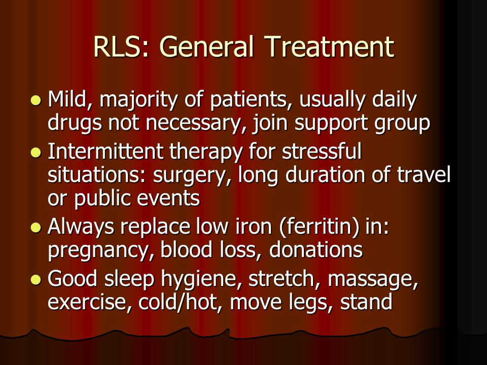 RLS: General Treatment Mild, majority of patients, usually daily drugs not necessary, join support group Mild, majority of patients, usually daily drugs not necessary, join support group Intermittent therapy for stressful situations: surgery, long duration of travel or public events Intermittent therapy for stressful situations: surgery, long duration of travel or public events Always replace low iron (ferritin) in: pregnancy, blood loss, donations Always replace low iron (ferritin) in: pregnancy, blood loss, donations Good sleep hygiene, stretch, massage, exercise, cold/hot, move legs, stand Good sleep hygiene, stretch, massage, exercise, cold/hot, move legs, stand