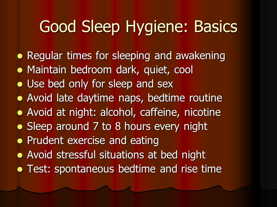 Good Sleep Hygiene: Basics Regular times for sleeping and awakening Regular times for sleeping and awakening Maintain bedroom dark, quiet, cool Maintain bedroom dark, quiet, cool Use bed only for sleep and sex Use bed only for sleep and sex Avoid late daytime naps, bedtime routine Avoid late daytime naps, bedtime routine Avoid at night: alcohol, caffeine, nicotine Avoid at night: alcohol, caffeine, nicotine Sleep around 7 to 8 hours every night Sleep around 7 to 8 hours every night Prudent exercise and eating Prudent exercise and eating Avoid stressful situations at bed night Avoid stressful situations at bed night Test: spontaneous bedtime and rise time Test: spontaneous bedtime and rise time