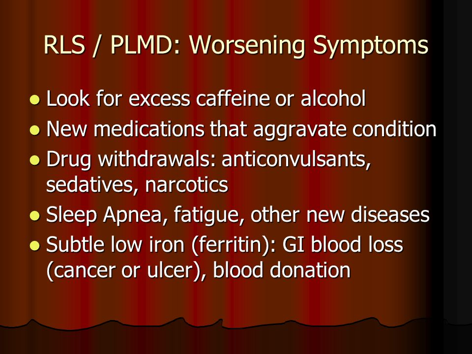RLS / PLMD: Worsening Symptoms Look for excess caffeine or alcohol Look for excess caffeine or alcohol New medications that aggravate condition New medications that aggravate condition Drug withdrawals: anticonvulsants, sedatives, narcotics Drug withdrawals: anticonvulsants, sedatives, narcotics Sleep Apnea, fatigue, other new diseases Sleep Apnea, fatigue, other new diseases Subtle low iron (ferritin): GI blood loss (cancer or ulcer), blood donation Subtle low iron (ferritin): GI blood loss (cancer or ulcer), blood donation