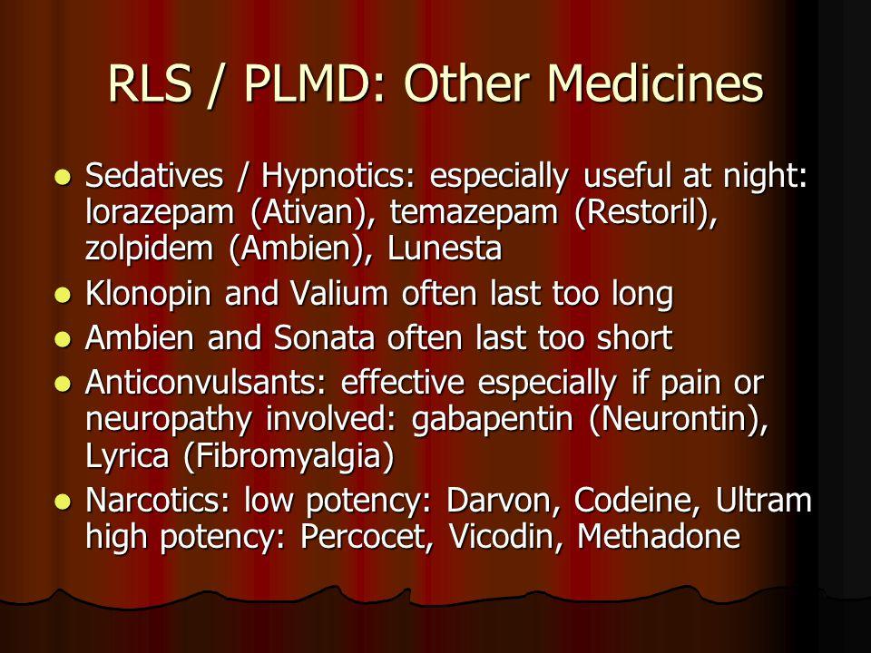 RLS / PLMD: Other Medicines Sedatives / Hypnotics: especially useful at night: lorazepam (Ativan), temazepam (Restoril), zolpidem (Ambien), Lunesta Sedatives / Hypnotics: especially useful at night: lorazepam (Ativan), temazepam (Restoril), zolpidem (Ambien), Lunesta Klonopin and Valium often last too long Klonopin and Valium often last too long Ambien and Sonata often last too short Ambien and Sonata often last too short Anticonvulsants: effective especially if pain or neuropathy involved: gabapentin (Neurontin), Lyrica (Fibromyalgia) Anticonvulsants: effective especially if pain or neuropathy involved: gabapentin (Neurontin), Lyrica (Fibromyalgia) Narcotics: low potency: Darvon, Codeine, Ultram high potency: Percocet, Vicodin, Methadone Narcotics: low potency: Darvon, Codeine, Ultram high potency: Percocet, Vicodin, Methadone