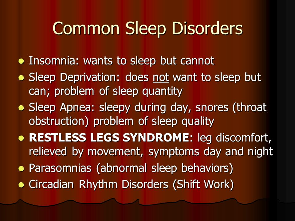 Common Sleep Disorders Insomnia: wants to sleep but cannot Insomnia: wants to sleep but cannot Sleep Deprivation: does not want to sleep but can; problem of sleep quantity Sleep Deprivation: does not want to sleep but can; problem of sleep quantity Sleep Apnea: sleepy during day, snores (throat obstruction) problem of sleep quality Sleep Apnea: sleepy during day, snores (throat obstruction) problem of sleep quality RESTLESS LEGS SYNDROME: leg discomfort, relieved by movement, symptoms day and night RESTLESS LEGS SYNDROME: leg discomfort, relieved by movement, symptoms day and night Parasomnias (abnormal sleep behaviors) Parasomnias (abnormal sleep behaviors) Circadian Rhythm Disorders (Shift Work) Circadian Rhythm Disorders (Shift Work)