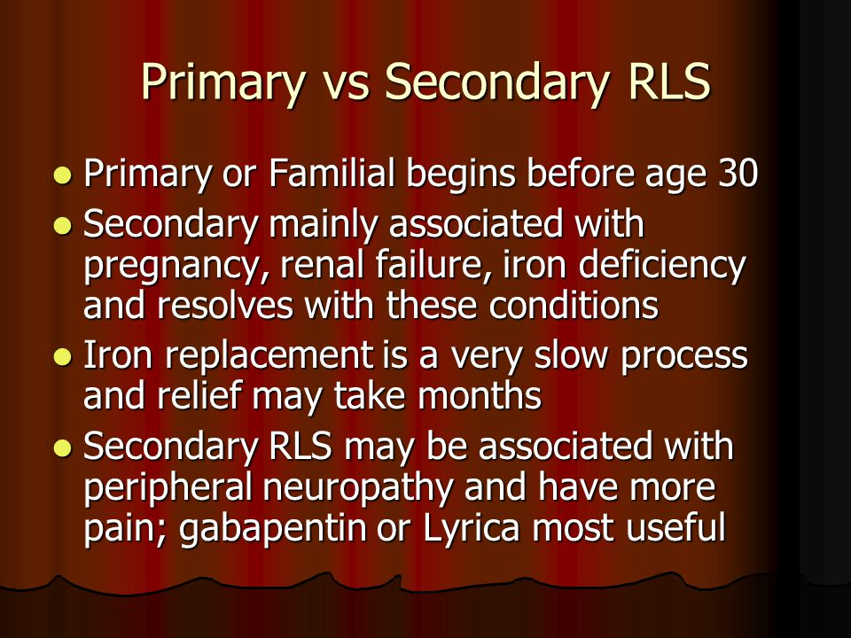 Primary vs Secondary RLS Primary or Familial begins before age 30 Primary or Familial begins before age 30 Secondary mainly associated with pregnancy, renal failure, iron deficiency and resolves with these conditions Secondary mainly associated with pregnancy, renal failure, iron deficiency and resolves with these conditions Iron replacement is a very slow process and relief may take months Iron replacement is a very slow process and relief may take months Secondary RLS may be associated with peripheral neuropathy and have more pain; gabapentin or Lyrica most useful Secondary RLS may be associated with peripheral neuropathy and have more pain; gabapentin or Lyrica most useful