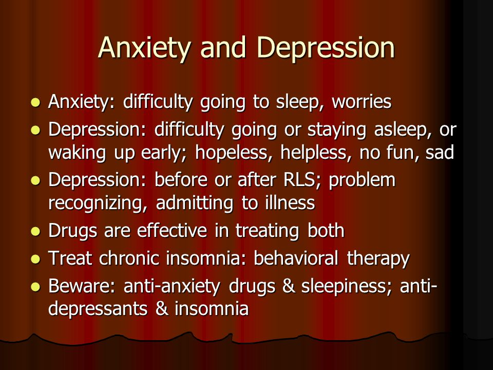 Anxiety and Depression Anxiety: difficulty going to sleep, worries Anxiety: difficulty going to sleep, worries Depression: difficulty going or staying asleep, or waking up early; hopeless, helpless, no fun, sad Depression: difficulty going or staying asleep, or waking up early; hopeless, helpless, no fun, sad Depression: before or after RLS; problem recognizing, admitting to illness Depression: before or after RLS; problem recognizing, admitting to illness Drugs are effective in treating both Drugs are effective in treating both Treat chronic insomnia: behavioral therapy Treat chronic insomnia: behavioral therapy Beware: anti-anxiety drugs & sleepiness; anti- depressants & insomnia Beware: anti-anxiety drugs & sleepiness; anti- depressants & insomnia