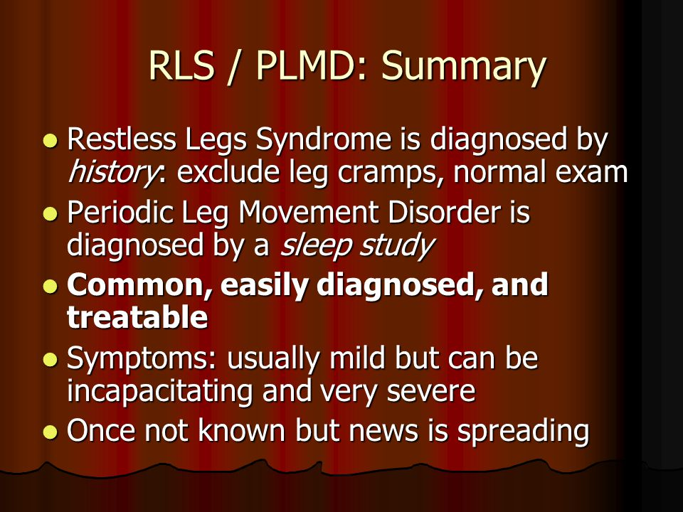 RLS / PLMD: Summary RLS / PLMD: Summary Restless Legs Syndrome is diagnosed by history: exclude leg cramps, normal exam Restless Legs Syndrome is diagnosed by history: exclude leg cramps, normal exam Periodic Leg Movement Disorder is diagnosed by a sleep study Periodic Leg Movement Disorder is diagnosed by a sleep study Common, easily diagnosed, and treatable Common, easily diagnosed, and treatable Symptoms: usually mild but can be incapacitating and very severe Symptoms: usually mild but can be incapacitating and very severe Once not known but news is spreading Once not known but news is spreading