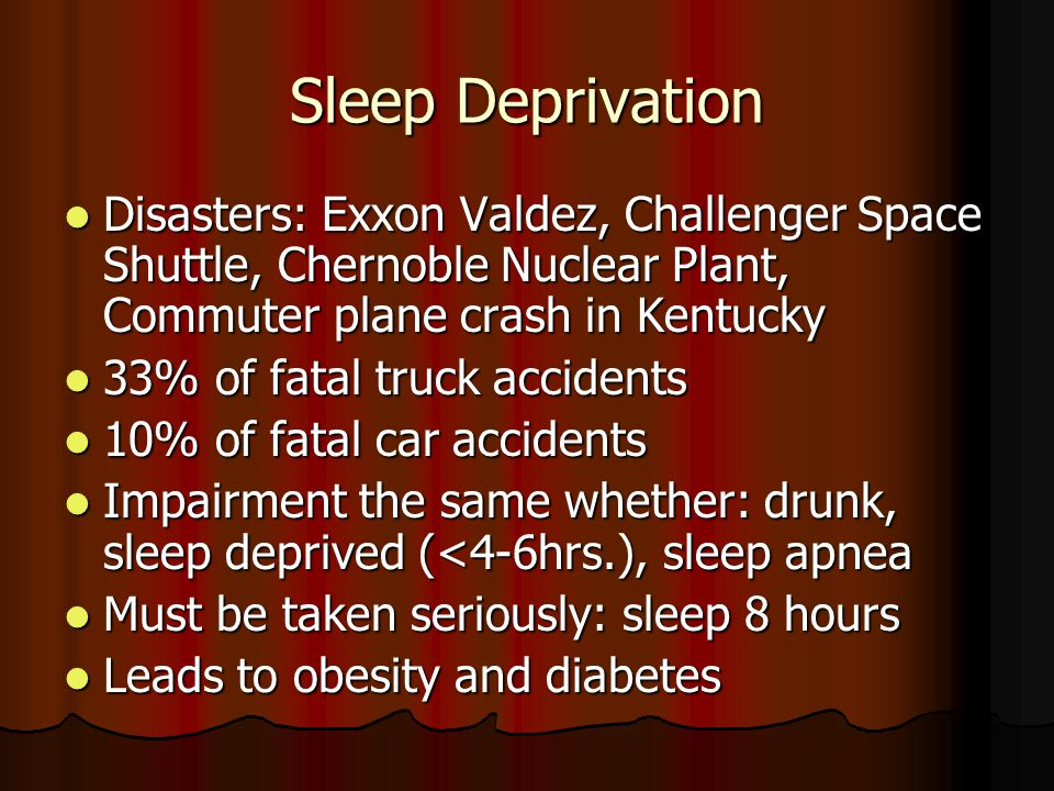 Sleep Deprivation Disasters: Exxon Valdez, Challenger Space Shuttle, Chernoble Nuclear Plant, Commuter plane crash in Kentucky Disasters: Exxon Valdez, Challenger Space Shuttle, Chernoble Nuclear Plant, Commuter plane crash in Kentucky 33% of fatal truck accidents 33% of fatal truck accidents 10% of fatal car accidents 10% of fatal car accidents Impairment the same whether: drunk, sleep deprived (<4-6hrs.), sleep apnea Impairment the same whether: drunk, sleep deprived (<4-6hrs.), sleep apnea Must be taken seriously: sleep 8 hours Must be taken seriously: sleep 8 hours Leads to obesity and diabetes Leads to obesity and diabetes