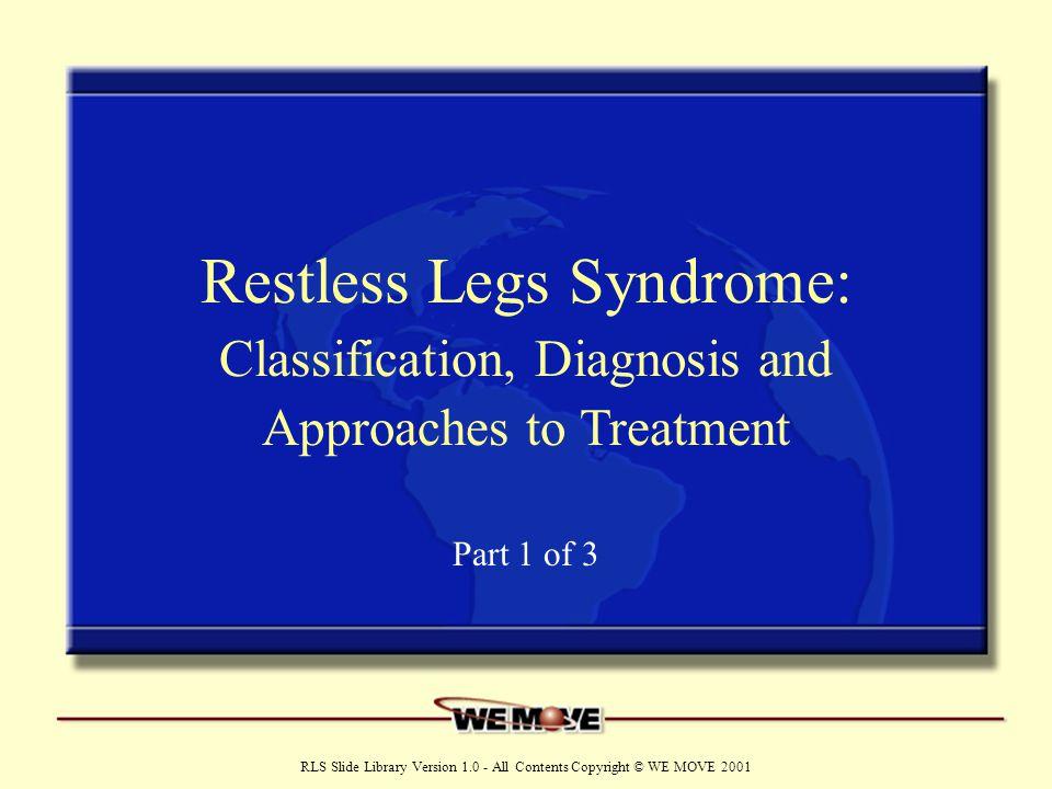 Two Forms of RLS Idiopathic or primary RLS –Familial –Sporadic Symptomatic or secondary RLS –Renal failure – Iron deficiency –Neuropathy – Radiculopathy –Diabetes – Pregnancy –Rheumatoid arthritis www.wemove.org