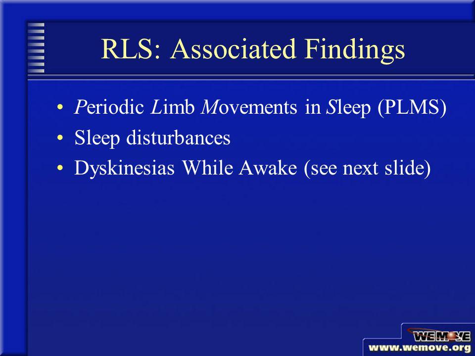 RLS: Associated Findings Periodic Limb Movements in Sleep (PLMS) Sleep disturbances Dyskinesias While Awake (see next slide) www.wemove.org