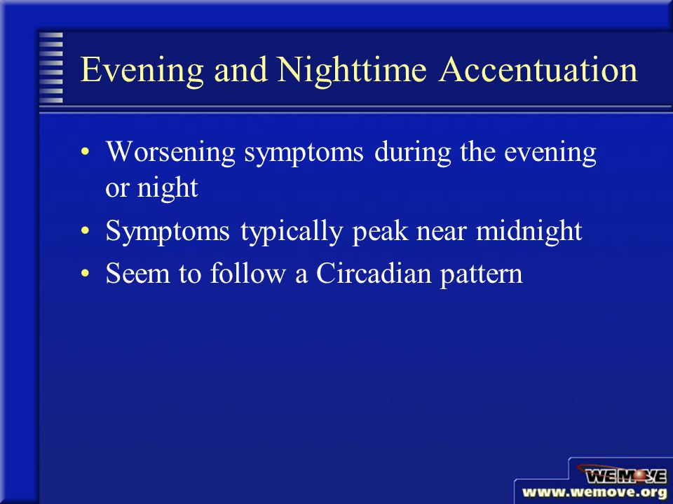 Evening and Nighttime Accentuation Worsening symptoms during the evening or night Symptoms typically peak near midnight Seem to follow a Circadian pattern www.wemove.org