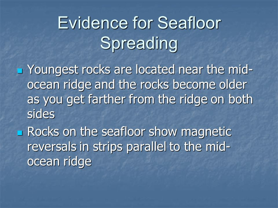 Evidence for Seafloor Spreading Youngest rocks are located near the mid- ocean ridge and the rocks become older as you get farther from the ridge on both sides Youngest rocks are located near the mid- ocean ridge and the rocks become older as you get farther from the ridge on both sides Rocks on the seafloor show magnetic reversals in strips parallel to the mid- ocean ridge Rocks on the seafloor show magnetic reversals in strips parallel to the mid- ocean ridge
