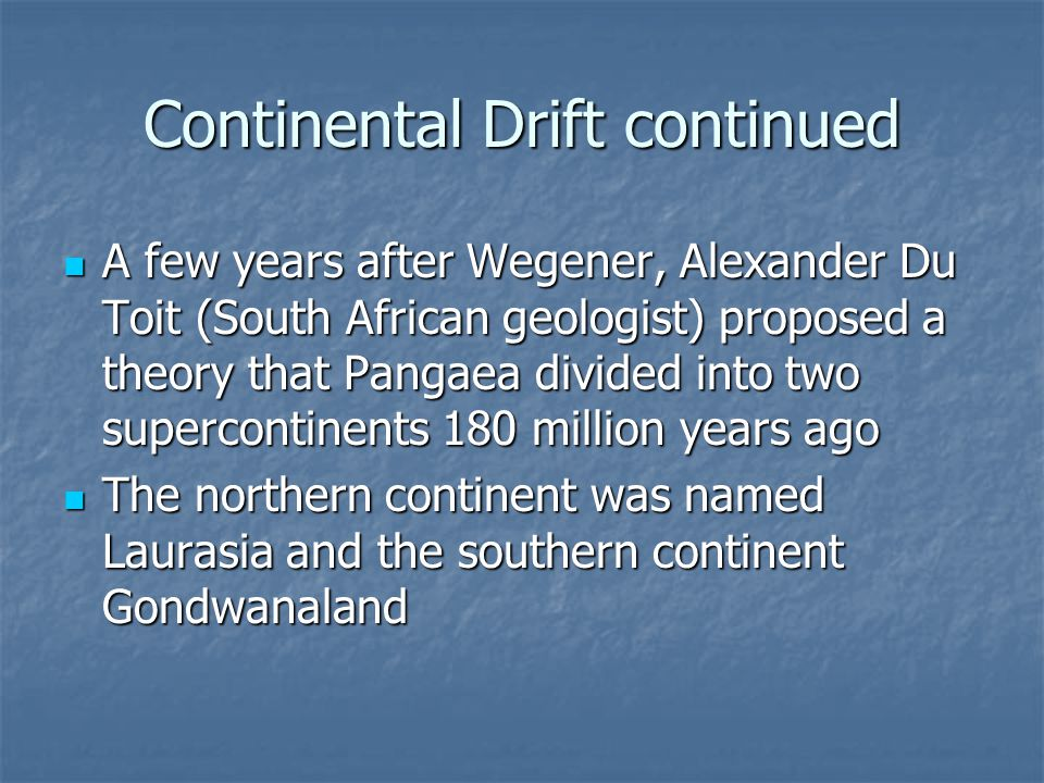Continental Drift continued A few years after Wegener, Alexander Du Toit (South African geologist) proposed a theory that Pangaea divided into two supercontinents 180 million years ago A few years after Wegener, Alexander Du Toit (South African geologist) proposed a theory that Pangaea divided into two supercontinents 180 million years ago The northern continent was named Laurasia and the southern continent Gondwanaland The northern continent was named Laurasia and the southern continent Gondwanaland