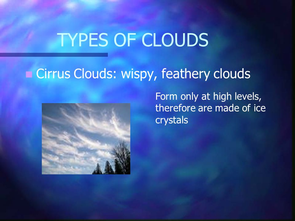 Clouds Clouds are made when water vapour condenses into tiny droplets. There are many different types of clouds. The most common types of clouds are;