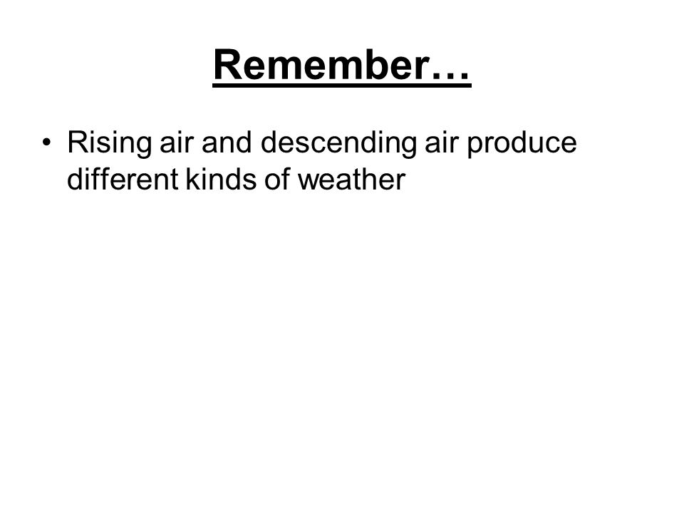 Remember… Rising air and descending air produce different kinds of weather