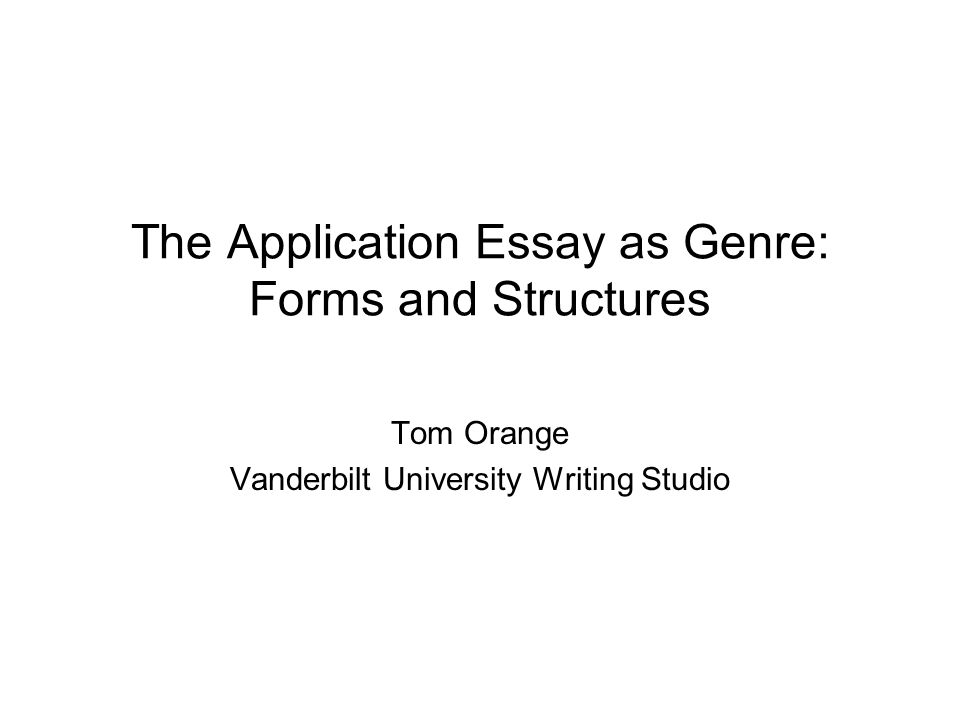 The Application Essay as Genre: Forms and Structures Tom Orange Vanderbilt University Writing Studio