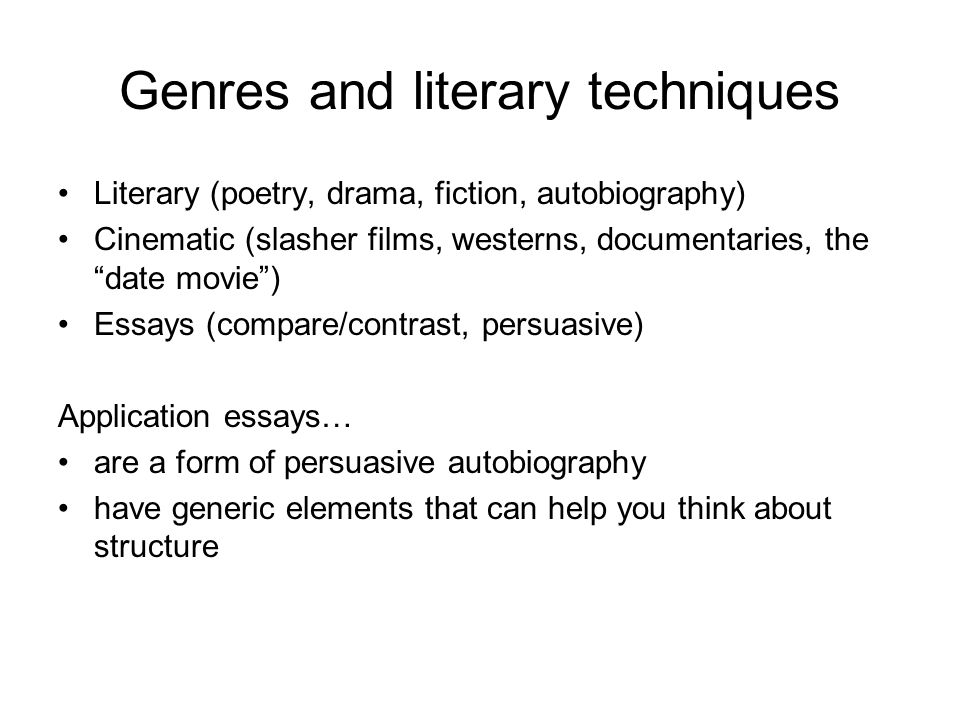 Genres and literary techniques Literary (poetry, drama, fiction, autobiography) Cinematic (slasher films, westerns, documentaries, the date movie ) Essays (compare/contrast, persuasive) Application essays… are a form of persuasive autobiography have generic elements that can help you think about structure