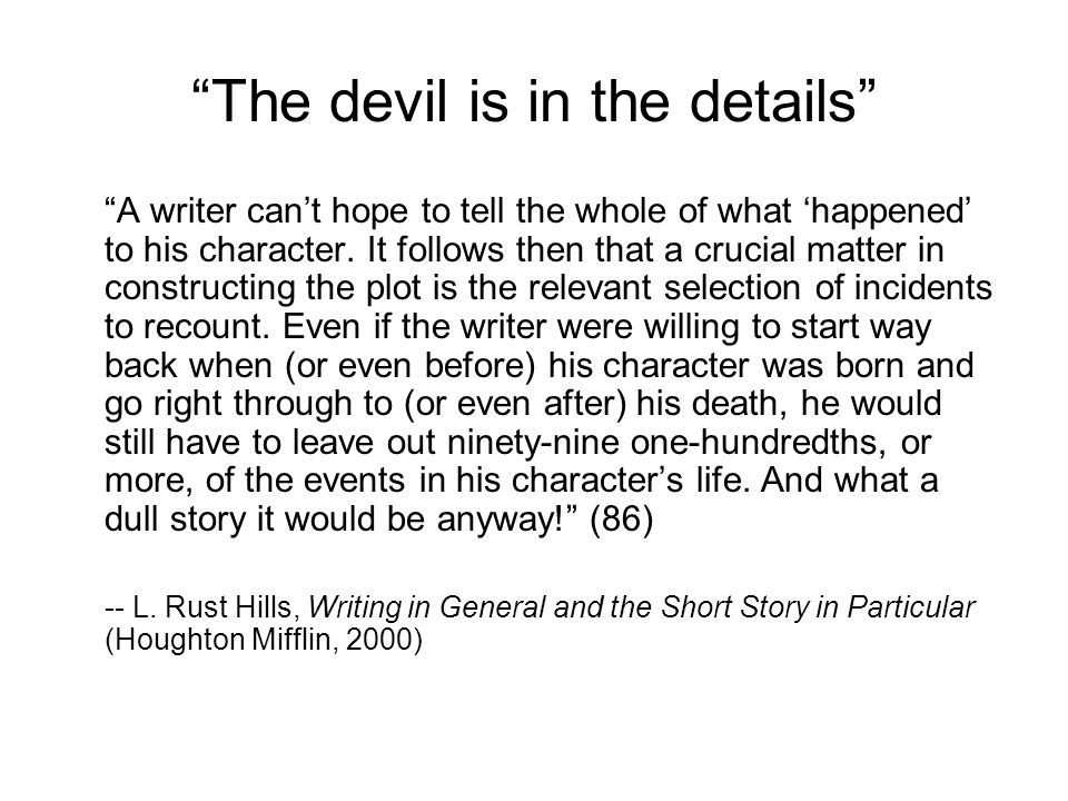 The devil is in the details A writer can't hope to tell the whole of what 'happened' to his character.