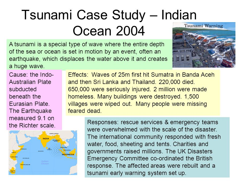 Tsunami Case Study – Indian Ocean 2004 A tsunami is a special type of wave where the entire depth of the sea or ocean is set in motion by an event, often an earthquake, which displaces the water above it and creates a huge wave.