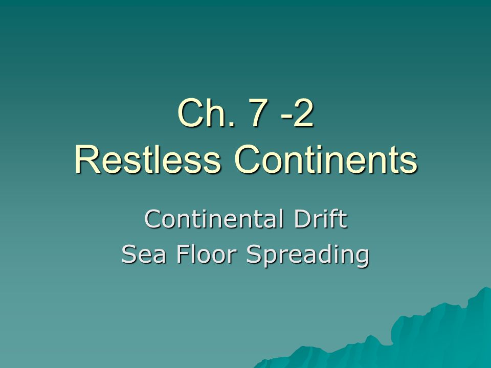 Ch. 7 -2 Restless Continents Continental Drift Sea Floor Spreading
