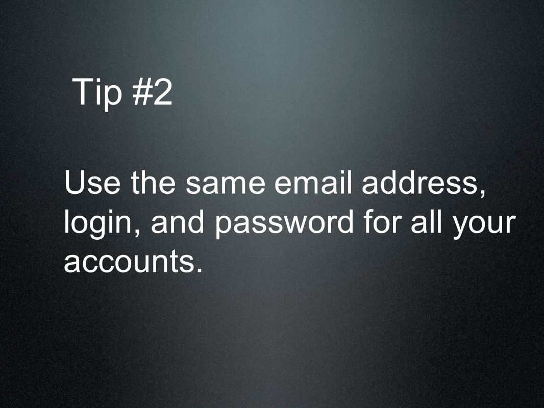 Tip #2 Use the same email address, login, and password for all your accounts.