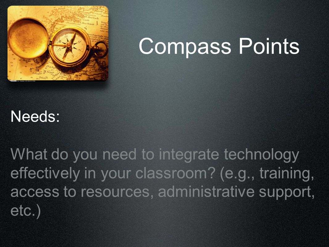 Compass Points Needs: What do you need to integrate technology effectively in your classroom? (e.g., training, access to resources, administrative sup