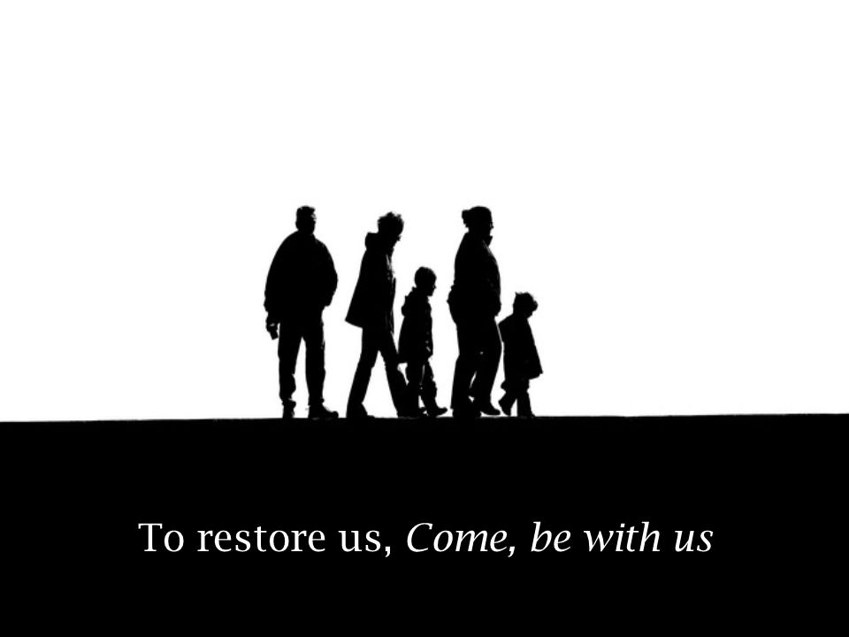 To restore us, Come, be with us