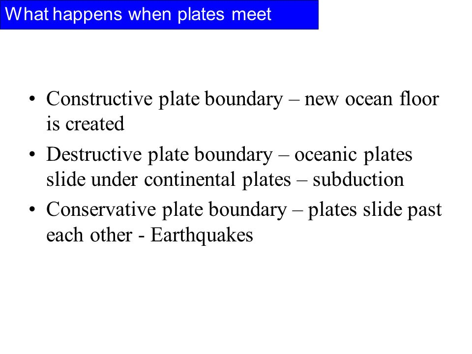 Constructive plate boundary – new ocean floor is created Destructive plate boundary – oceanic plates slide under continental plates – subduction Conservative plate boundary – plates slide past each other - Earthquakes What happens when plates meet