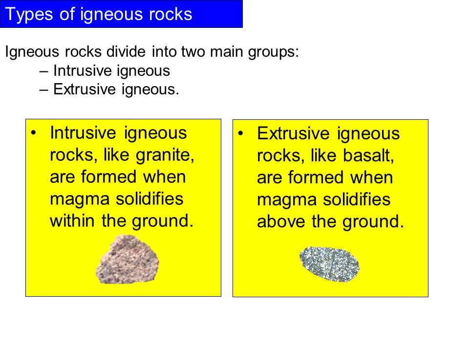 Types of igneous rocks Igneous rocks divide into two main groups: –Intrusive igneous –Extrusive igneous.