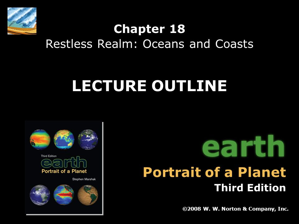 Chapter 18: Restless Realm: Oceans and Coasts Earth: Portrait of a Planet, 3 rd edition, by Stephen Marshak Chapter 18 Restless Realm: Oceans and Coasts ©2008 W.