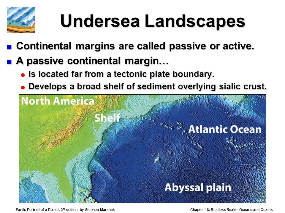 Chapter 18: Restless Realm: Oceans and Coasts Earth: Portrait of a Planet, 3 rd edition, by Stephen Marshak Undersea Landscapes  Continental margins are called passive or active.
