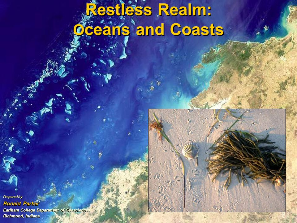 Restless Realm: O ceans and Coasts Prepared by Ronald Parker Earlham College Department of Geosciences Richmond, Indiana Prepared by Ronald Parker Earlham College Department of Geosciences Richmond, Indiana