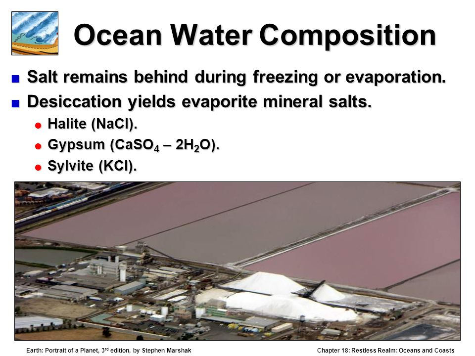 Chapter 18: Restless Realm: Oceans and Coasts Earth: Portrait of a Planet, 3 rd edition, by Stephen Marshak Ocean Water Composition  Salt remains behind during freezing or evaporation.